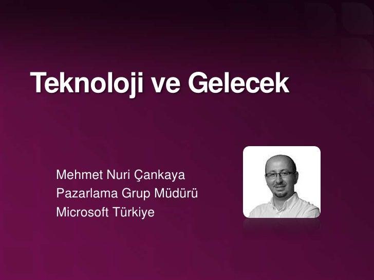 TeknolojiveGelecek<br />Mehmet Nuri Çankaya<br />PazarlamaGrupMüdürü<br />Microsoft Türkiye<br />