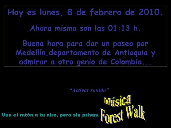 Forest Walk Hoy es  lunes, 8 de febrero de 2010 . Ahora mismo son las  01:12  h. Buena hora para dar un paseo por Medellín...