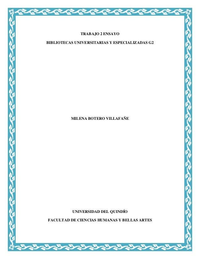 TRABAJO 2 ENSAYO BIBLIOTECAS UNIVERSITARIAS Y ESPECIALIZADAS G2  MILENA BOTERO VILLAFAÑE  UNIVERSIDAD DEL QUINDÍO FACULTAD...