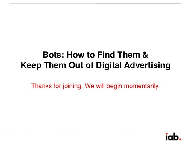 Bots: How to Find Them & Keep Them Out of Digital Advertising Thanks for joining. We will begin momentarily.