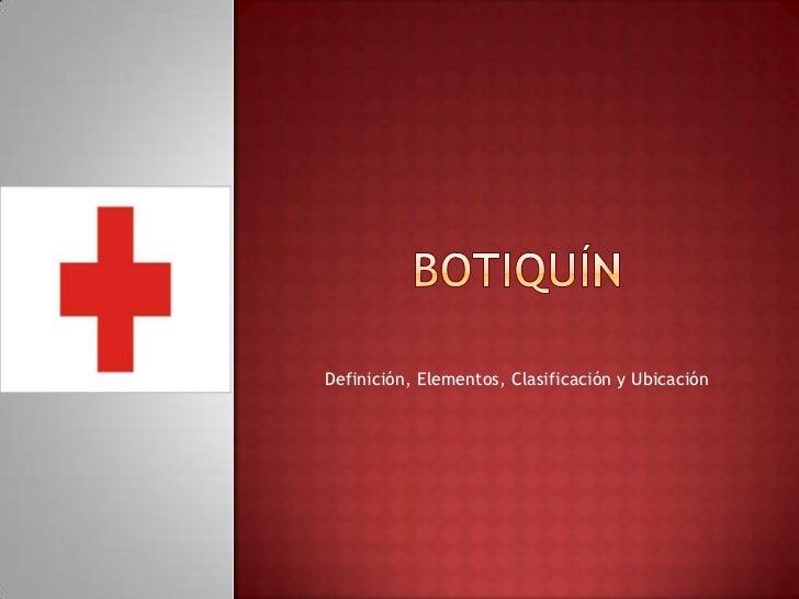 Botiquín<br />Definición, Elementos, Clasificación y Ubicación<br />