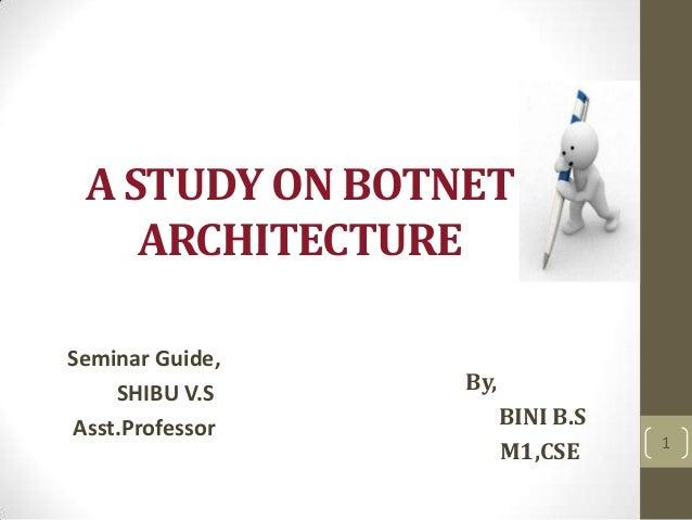 A STUDY ON BOTNET ARCHITECTURE Seminar Guide, SHIBU V.S Asst.Professor  By,  BINI B.S M1,CSE  1