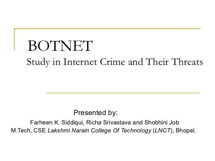 BOTNET   Study in Internet Crime and Their Threats Presented by: Farheen K. Siddiqui, Richa Srivastava and Shobhini Job M....