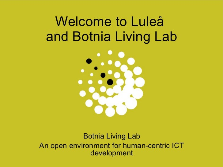 Welcome to Luleå  and Botnia Living Lab Botnia Living Lab An open environment for human-centric ICT development