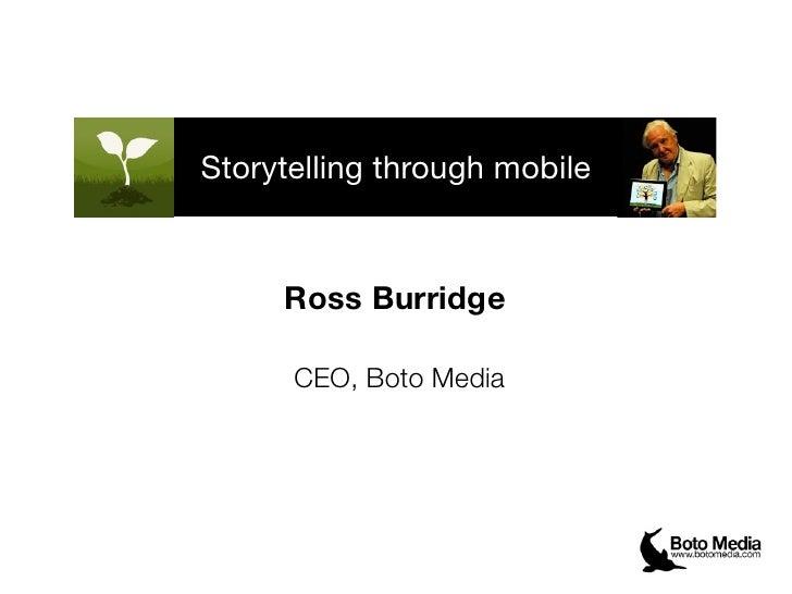 Storytelling through mobile     Ross Burridge      CEO, Boto Media