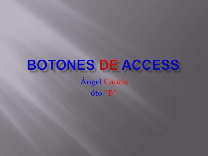 """BotonesdeAccess<br />ÁngelCando<br />6to""""B""""<br />"""
