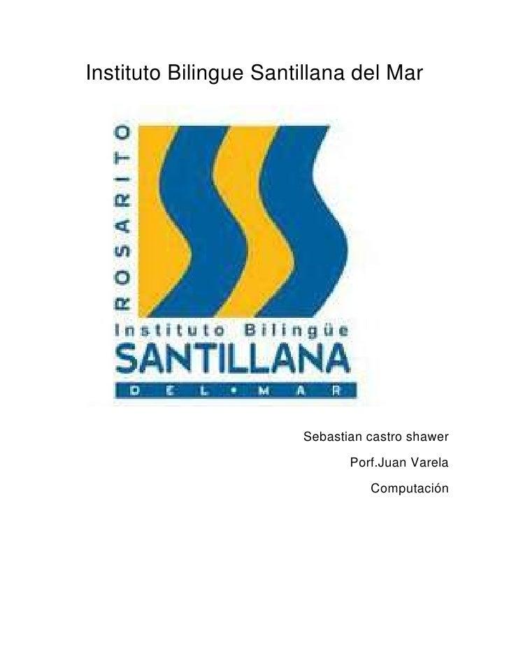 419100-132397500Instituto Bilingue Santillana del Mar<br />Sebastian castro shawer<br />Porf.Juan Varela<br />Computación ...