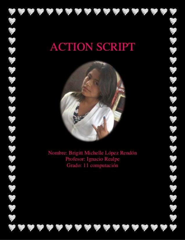 ACTION SCRIPTNombre: Brigitt Michelle López RendónProfesor: Ignacio RealpeGrado: 11 computación