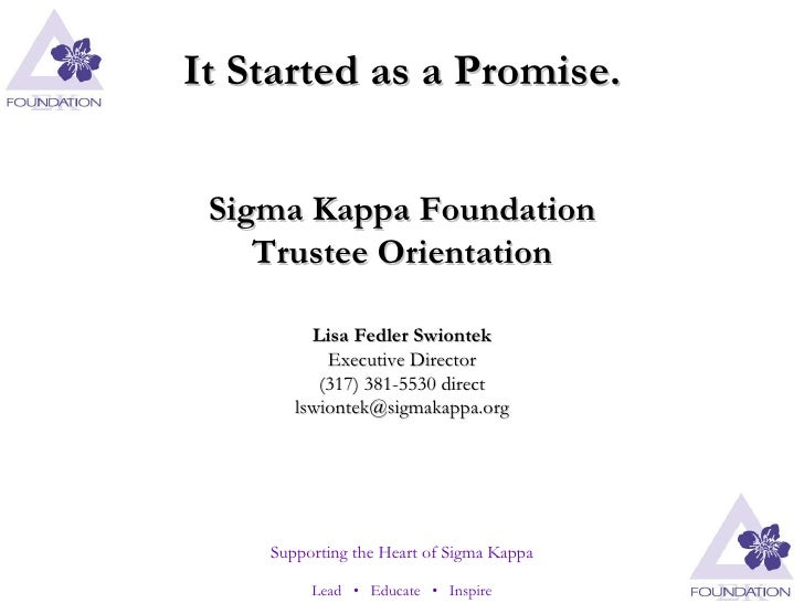 It Started as a Promise. Sigma Kappa Foundation Trustee Orientation Lisa Fedler Swiontek Executive Director (317) 381-5530...