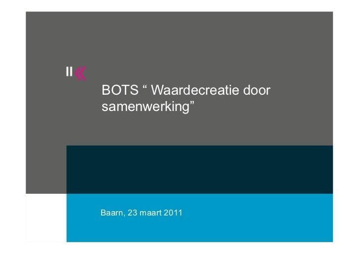 """BOTS """" Waardecreatie doorsamenwerking""""Baarn, 23 maart 2011"""