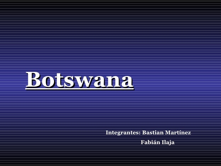 Botswana Integrantes: Bastian Martínez  Fabián Ilaja