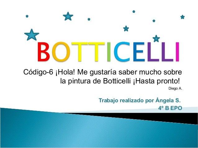 Código-6 ¡Hola! Me gustaría saber mucho sobre la pintura de Botticelli ¡Hasta pronto! Diego A. Trabajo realizado por Ángel...