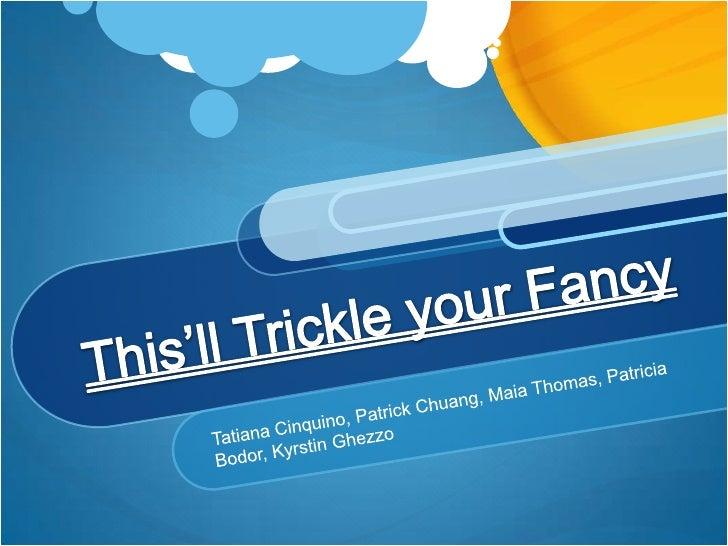 This'll Trickle your Fancy<br />Tatiana Cinquino, Patrick Chuang, Maia Thomas, Patricia Bodor, Kyrstin Ghezzo<br />