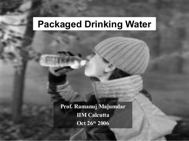 1 Packaged Drinking Water Prof. Ramanuj Majumdar IIM Calcutta Oct 26th 2006