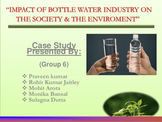 """IMPACT OF BOTTLE WATER INDUSTRY ON   THE SOCIETY & THE ENVIROMENT""      Case Study     Presented By:         (Group 6)   ..."