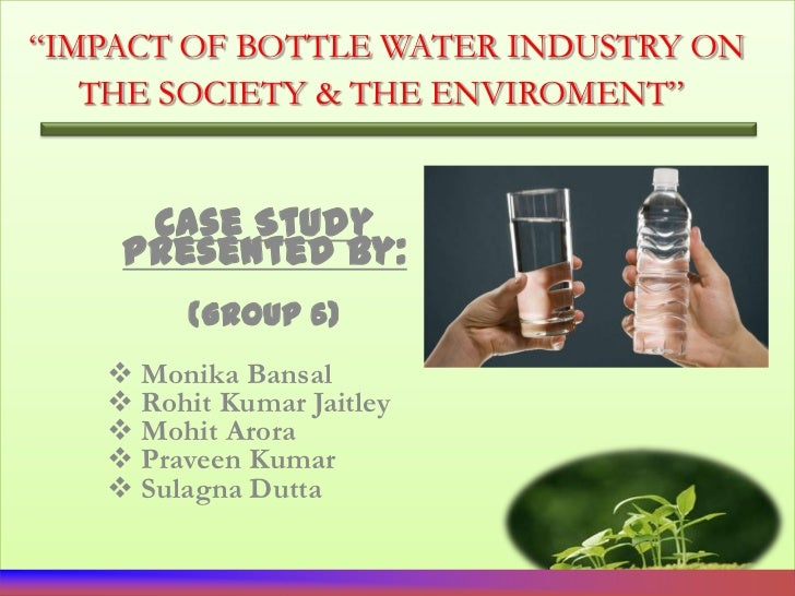 """IMPACT OF BOTTLE WATER INDUSTRY ON   THE SOCIETY & THE ENVIROMENT""     Case Study    Presented By:         (Group 6)    ..."