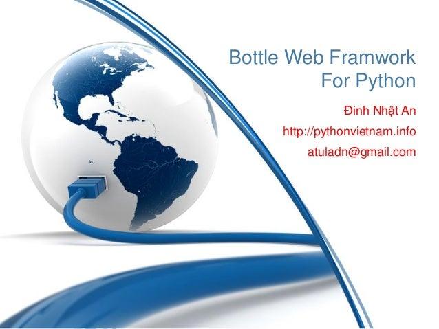 Bottle Web Framwork For Python Đinh Nhật An http://pythonvietnam.info atuladn@gmail.com