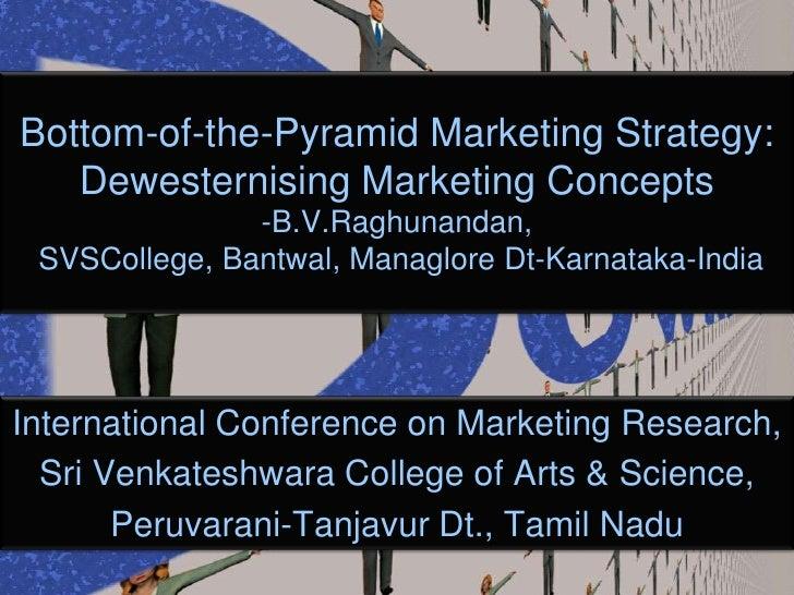 Bottom-of-the-Pyramid Marketing Strategy: Dewesternising Marketing Concepts-B.V.Raghunandan,SVSCollege, Bantwal, Managlore...