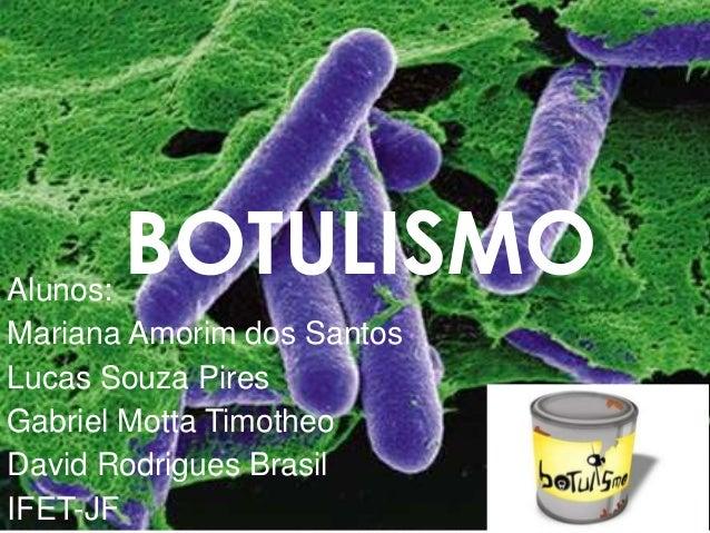 Alunos: Mariana Amorim dos Santos Lucas Souza Pires Gabriel Motta Timotheo David Rodrigues Brasil IFET-JF BOTULISMO