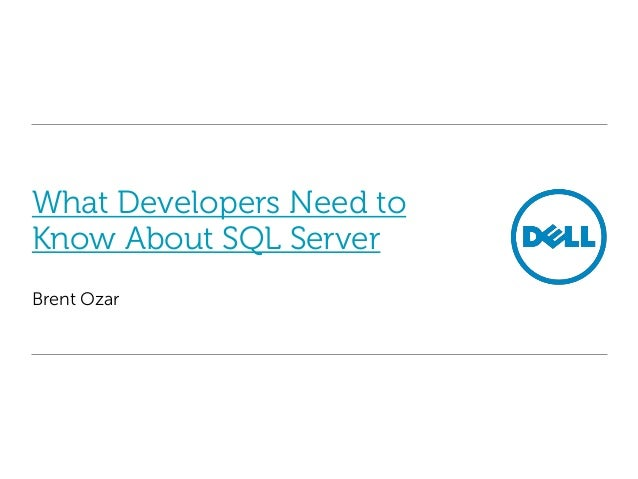 What Developers Need to Know About SQL Server Brent Ozar