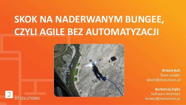 infoShare 2014: Witold Bołt, Bartosz Zięba, Skok na naderwanym bungee, czyli Agile bez automatyzacji.