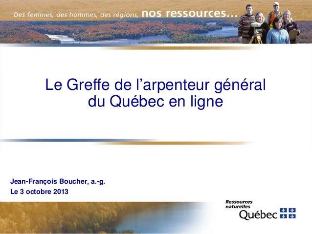 Le Greffe de l'arpenteur général du Québec en ligne  Jean-François Boucher, a.-g. Le 3 octobre 2013