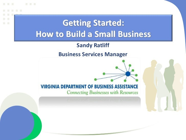 Getting Started: How to Build a Small Business            Sandy Ratliff      Business Services Manager