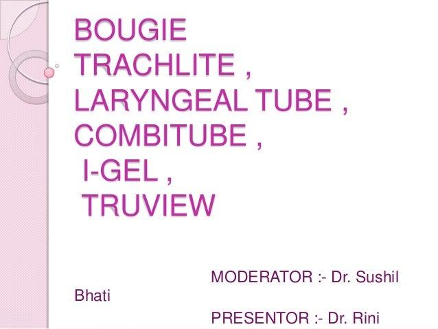 BOUGIETRACHLITE ,LARYNGEAL TUBE ,COMBITUBE ,I-GEL ,TRUVIEW        MODERATOR :- Dr. SushilBhati        PRESENTOR :- Dr. Rini