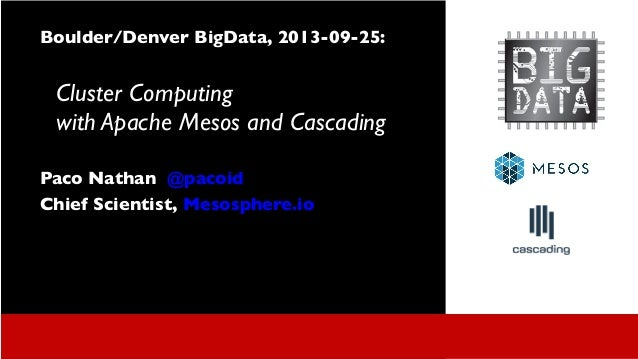 Boulder/Denver BigData, 2013-09-25: Cluster Computing with Apache Mesos and Cascading Paco Nathan @pacoid Chief Scientist,...