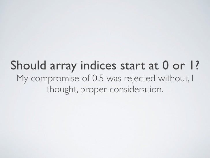 Should array indices start at 0 or 1?  My compromise of 0.5 was rejected without, I        thought, proper consideration.