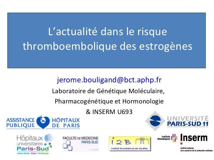 L'actualité dans le risque thromboembolique des estrogènes [email_address] Laboratoire de Génétique Moléculaire,  Pharmaco...