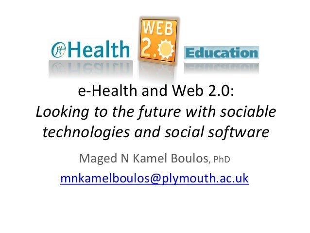 e-Health and Web 2.0: Looking to the future with sociable technologies and social software Maged N Kamel Boulos, PhD mnkam...