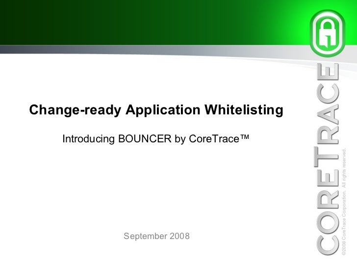 Change-ready Application Whitelisting Introducing BOUNCER by CoreTrace™ September 2008