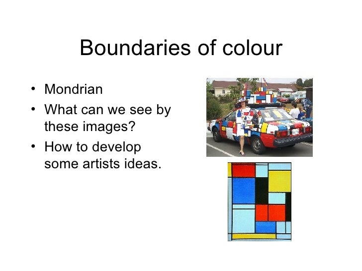 Boundaries of colour <ul><li>Mondrian </li></ul><ul><li>What can we see by these images? </li></ul><ul><li>How to develop ...