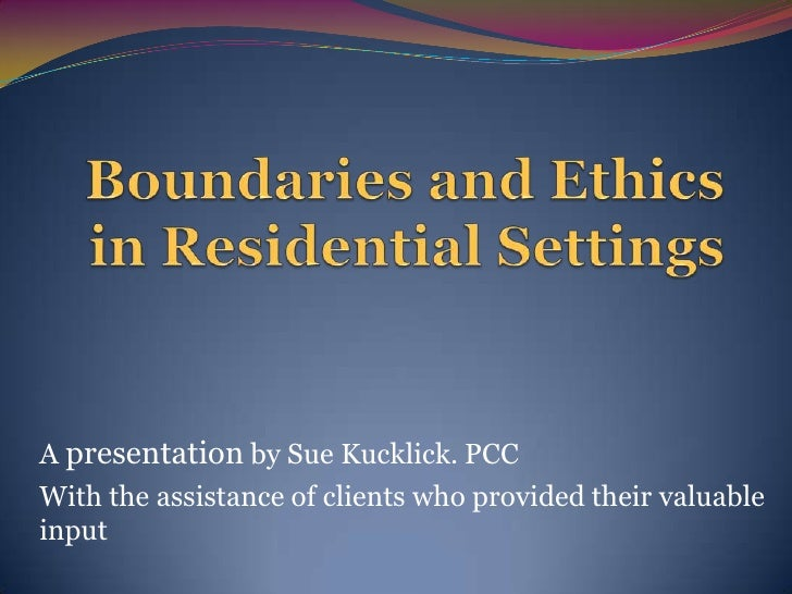 Boundaries and Ethics in Residential Settings<br />A presentation by Sue Kucklick. PCC<br />With the assistance of clients...