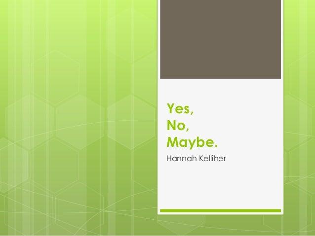 Yes, No, Maybe. Hannah Kelliher