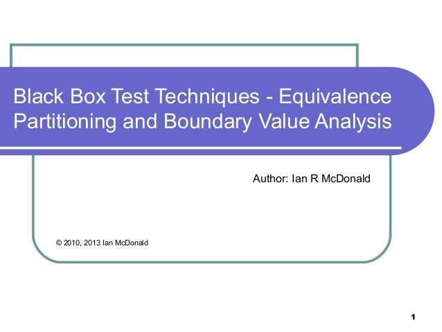 Black Box Test Techniques - EquivalencePartitioning and Boundary Value Analysis                                Author: Ian...