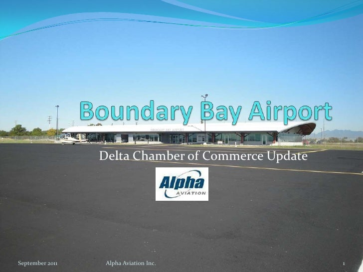 Boundary Bay Airport<br /> Delta Chamber of Commerce Update<br />September 2011<br />Alpha Aviation Inc.<br />1<br />