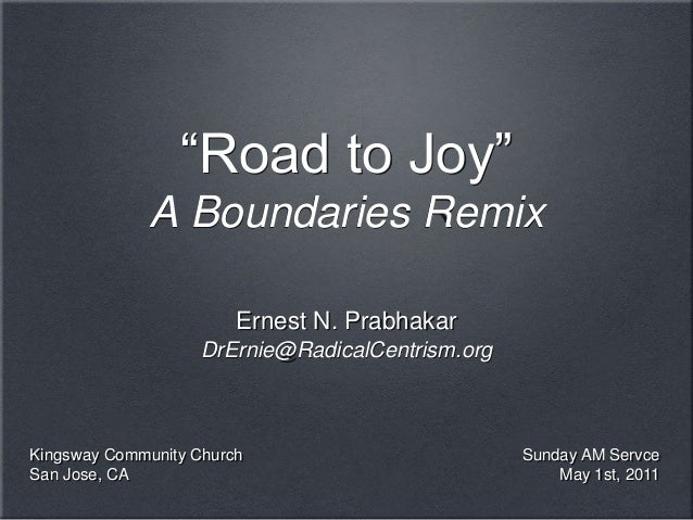 "Ernest N. PrabhakarDrErnie@RadicalCentrism.org""Road to Joy""A Boundaries RemixSunday AM ServceMay 1st, 2011Kingsway Communi..."