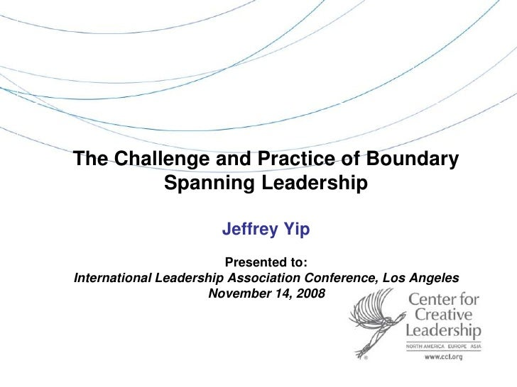 The Challenge and Practice of Boundary Spanning Leadership Jeffrey YipPresented to:International Leadership Association Co...