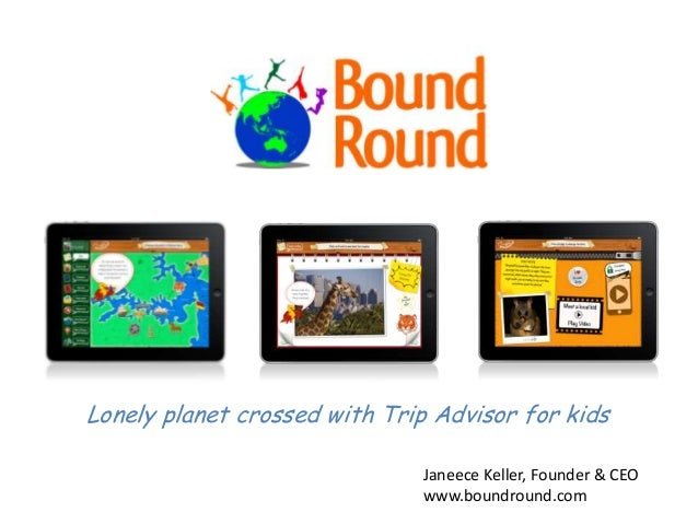 Lonely planet crossed with Trip Advisor for kidsJaneece Keller, Founder & CEOwww.boundround.com
