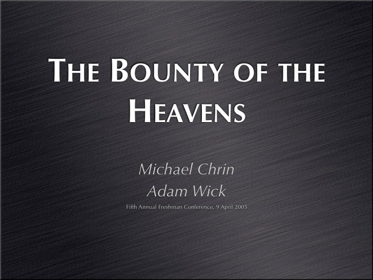THE BOUNTY OF THE      HEAVENS         Michael Chrin          Adam Wick     Fifth Annual Freshman Conference, 9 April 2005