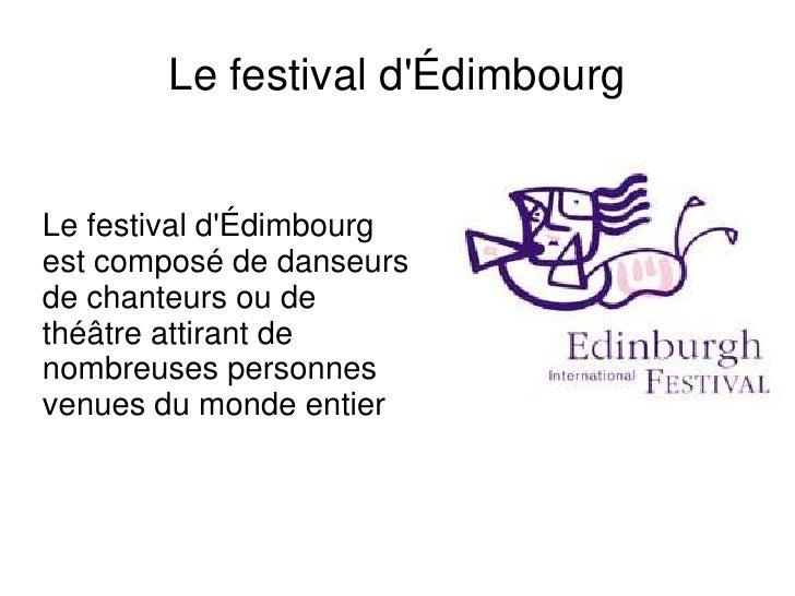 Le festival d'Édimbourg <br />Le festival d'Édimbourg est composé de danseurs de chanteurs ou de théâtre attirant de nombr...