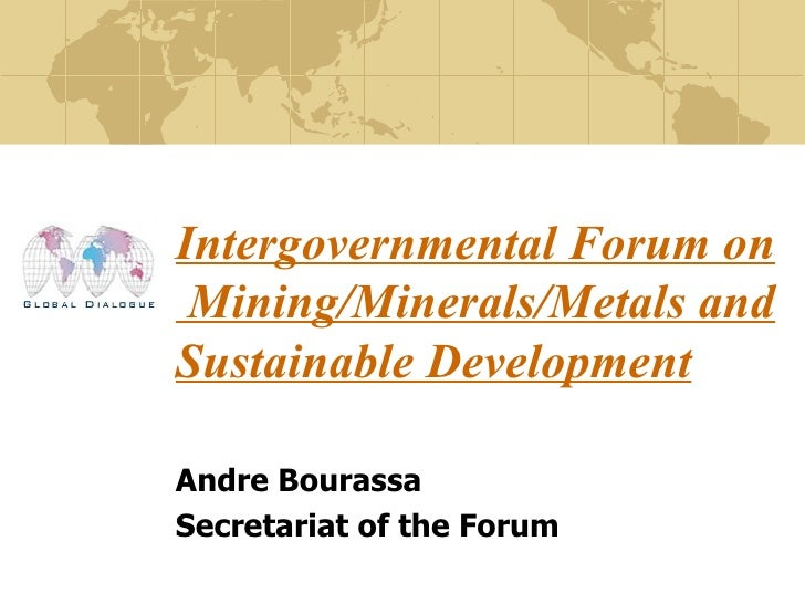 Intergovernmental Forum on  Mining/Minerals/Metals and Sustainable Development   Andre Bourassa Secretariat of the Forum