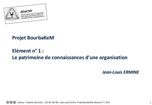 Licence « Creative Commons » (CC-BY-NC-SA) Jean-Louis Ermine, Projet BourbaKeM, élément n°1, 2013 1 Projet BourbaKeM Eléme...
