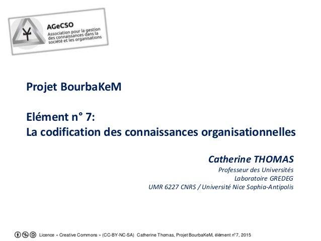 Licence « Creative Commons » (CC-BY-NC-SA) Catherine Thomas, Projet BourbaKeM, élément n°7, 2015 Projet BourbaKeM Elément ...
