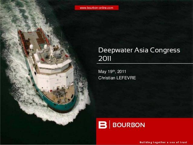 www.bourbon-online.com B u i l d i n g t o g e t h e r a s e a o f t r u s t B Deepwater Asia Congress 2011 May 19th, 2011...