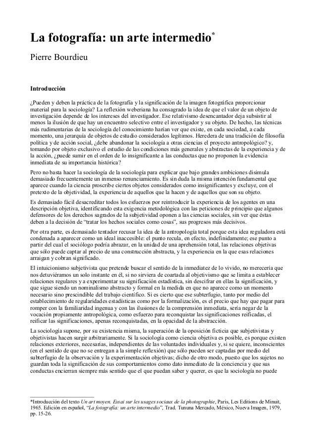La fotografía: un arte intermedio* Pierre Bourdieu Introducción ¿Pueden y deben la práctica de la fotografía y la signific...