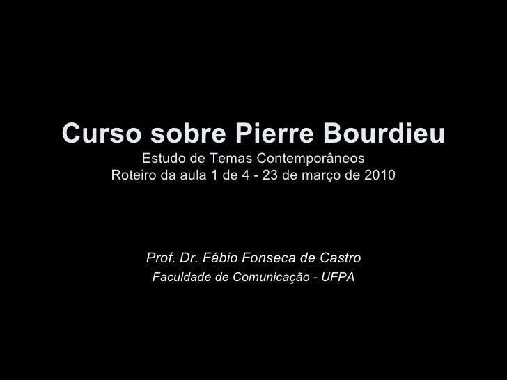 Curso sobre Pierre Bourdieu Estudo de Temas Contemporâneos Roteiro da aula 1 de 4 - 23 de março de 2010 Prof. Dr. Fábio Fo...