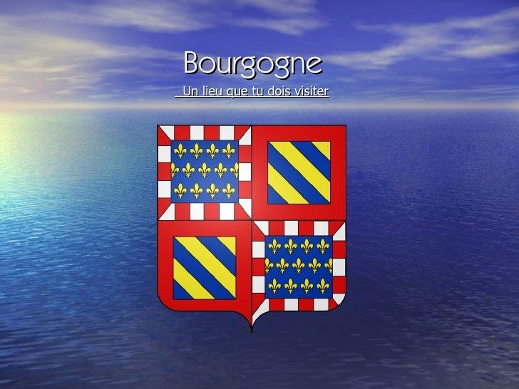 Bourgogne <ul><li>Un lieu que tu dois visiter </li></ul>